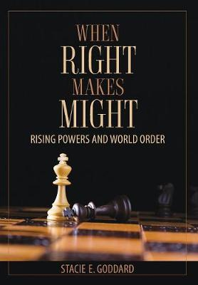 When Right Makes Might: Rising Powers and World Order by Stacie E. Goddard