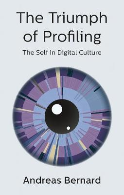 The Triumph of Profiling: The Self in Digital Culture by Andreas Bernard
