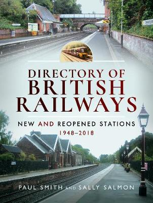 Directory of British Railways: New and Reopened Stations 1948-2018 by Paul Smith