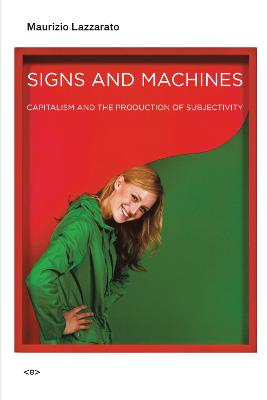Signs and Machines: Capitalism and the Production of Subjectivity by Maurizio Lazzarato