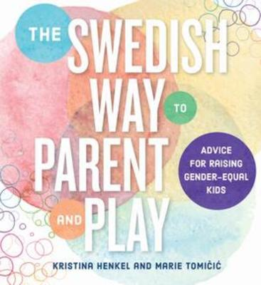 The Swedish Way to Parent and Play: Advice for Raising Gender-Equal Kids by Kristina Henkel