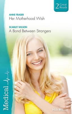 Her Motherhood Wish/a Bond Between Strangers by . .. Scarlet Wilson Anne Fraser