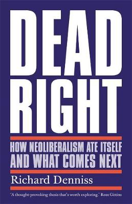 Dead Right: How Neoliberalism Ate Itself and What Comes Next book