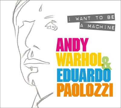 I Want to Be A Machine: Andy Warhol and Eduardo Paolozzi book