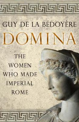 Domina: The Women Who Made Imperial Rome by Guy de la Bedoyere