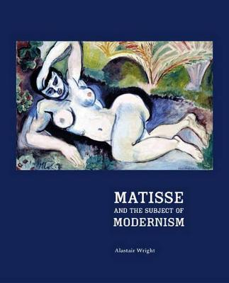 Matisse and the Subject of Modernism by Alastair Wright