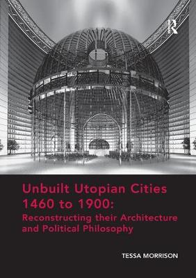 Unbuilt Utopian Cities 1460 to 1900: Reconstructing their Architecture and Political Philosophy by Tessa Morrison