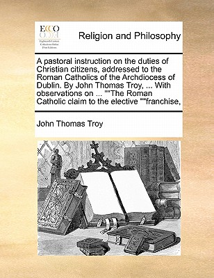 A Pastoral Instruction on the Duties of Christian Citizens, Addressed to the Roman Catholics of the Archdiocess of Dublin. by John Thomas Troy, ... with Observations on ... ''The Roman Catholic Claim to the Elective ''Franchise, by Troy Thomas