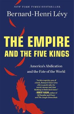 The Empire and the Five Kings: America'S Abdication and the Fate of the World by Bernard-Henri Levy