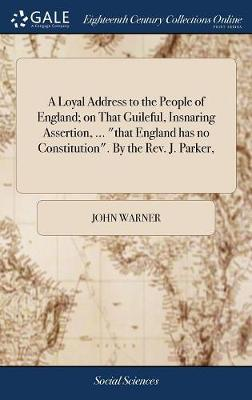 A Loyal Address to the People of England; On That Guileful, Insnaring Assertion, ... That England Has No Constitution. by the Rev. J. Parker, by John Warner