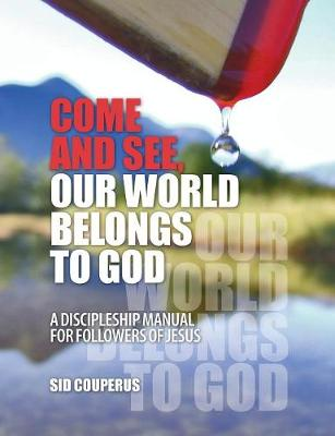 Come and See, Our World Belongs to God: A Discipleship Manual for Followers of Jesus by Sid Couperus