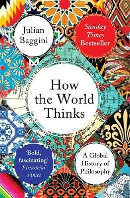 How the World Thinks: A Global History of Philosophy by Julian Baggini