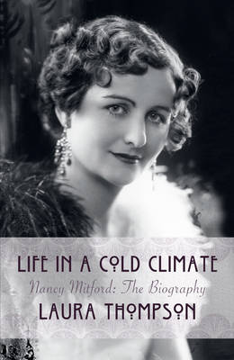 Life In A Cold Climate: Nancy Mitford The Biography by Laura Thompson