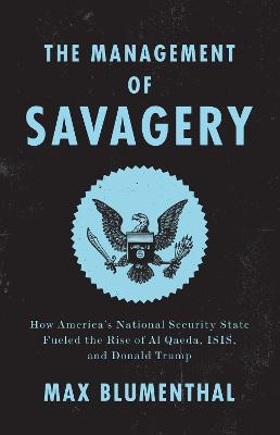 The Management of Savagery: How America's National Security State Fueled the Rise of Al Qaeda, Isis, and Donald Trump by Max Blumenthal