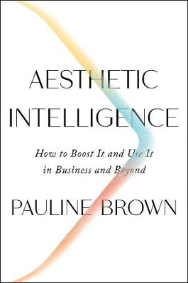 Aesthetic Intelligence: How to Boost It and Use It in Business and Beyond by Pauline Brown