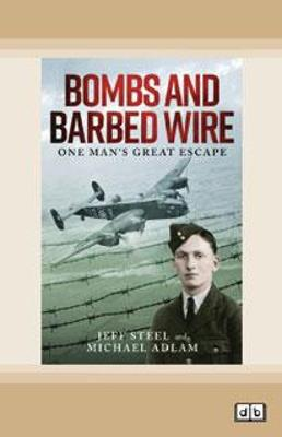 Bombs and Barbed Wire: One Man's Great Escape by Jeff Steel