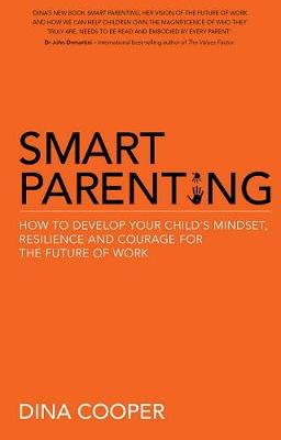 Smart Parenting: How to Develop Your Child's Mindset, Courage and Resilience for Thefuture of Work by Dina Cooper