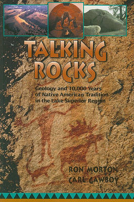 Talking Rocks: Geology and 10,000 Years of Native American Tradition in the Lake Superior Region by Ron Morton