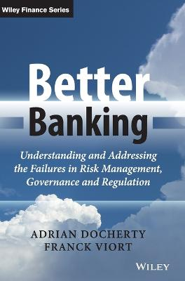 Better Banking - Understanding and Addressing the Failures in Risk Management, Governance and       Regulation by Adrian Docherty