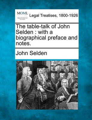 The Table-Talk of John Selden: With a Biographical Preface and Notes. by John Selden