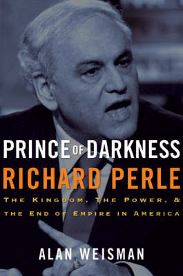 Prince of Darkness: Richard Perle - The Kingdom, the Power, and the End of Empire in America by Alan Weisman