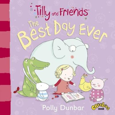 Tilly and Friends: The Best Day Ever by Polly Dunbar