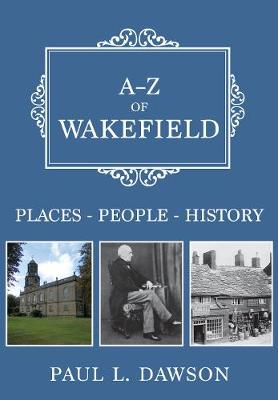 A-Z of Wakefield: Places-People-History by Paul L. Dawson