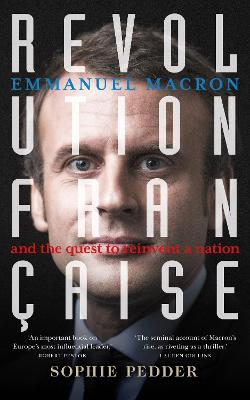 Revolution Francaise: Emmanuel Macron and the quest to reinvent a nation by Sophie Pedder