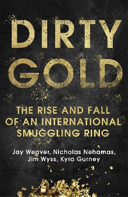 Dirty Gold: The Rise and Fall of an International Smuggling Ring by Jay Weaver
