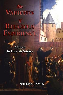 Varieties of Religious Experience - A Study in Human Nature by William James