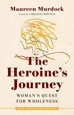 The Heroine's Journey: Woman's Quest for Wholeness by Maureen Murdock