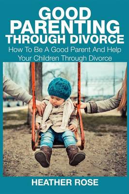 Good Parenting Through Divorce by Heather Rose