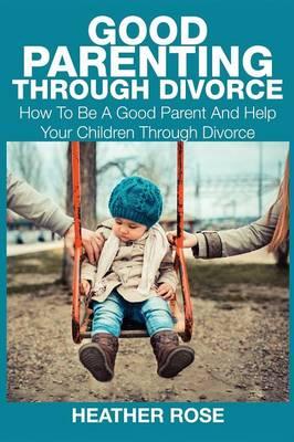 Good Parenting Through Divorce by Heather Rose