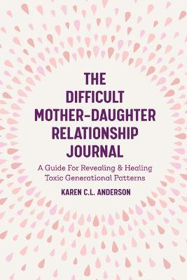 The Difficult Mother-Daughter Relationship Journal: A Guide For Revealing & Healing Toxic Generational Patterns (Companion Journal to Difficult Mothers Adult Daughters) by Karen C.L. Anderson