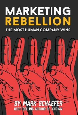 Marketing Rebellion: The Most Human Company Wins by Mark W Schaefer