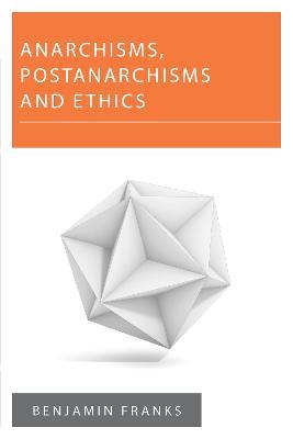 Anarchisms, Postanarchisms and Ethics by Benjamin Franks