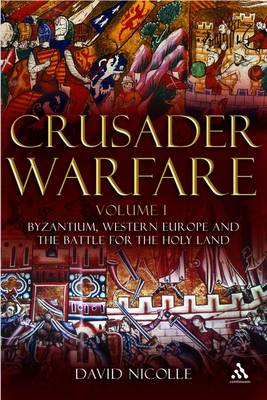 Crusader Warfare Byzantium, Western Europe and the Battle of the Holy Land v. 1 by David Nicolle