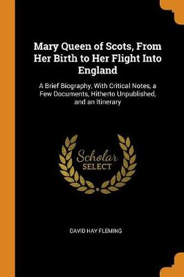 Mary Queen of Scots, from Her Birth to Her Flight Into England: A Brief Biography, with Critical Notes, a Few Documents, Hitherto Unpublished, and an Itinerary by David Hay Fleming