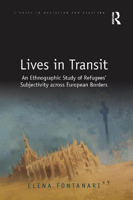 Lives in Transit: An Ethnographic Study of Refugees' Subjectivity across European Borders by Elena Fontanari