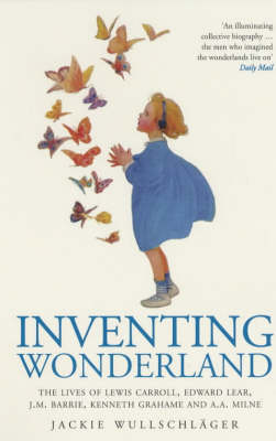 Inventing Wonderland: The Lives and Fantasies of Lewis Carroll, Edward Lear, J.M.Barrie, Kenneth Grahame and A.A.Milne by Jackie Wullschlager