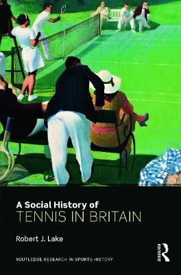 A Social History of Tennis in Britain by Robert J. Lake