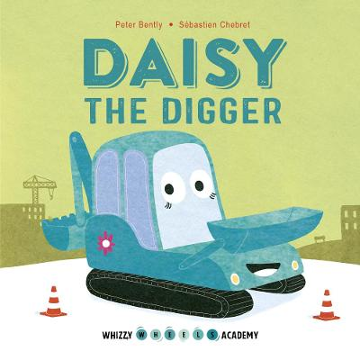 Whizzy Wheels Academy: Daisy the Digger by Peter Bently