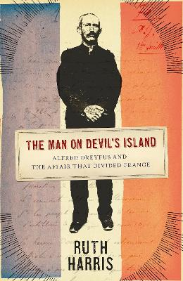 The Man on Devil's Island: Alfred Dreyfus and the Affair that Divided France by Ruth Harris