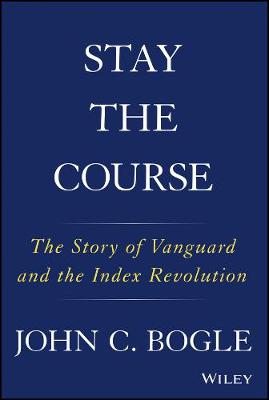 Stay the Course: The Story of Vanguard and the Index Revolution by John C. Bogle