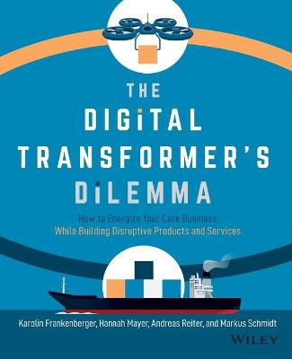 The Digital Transformer's Dilemma: How to Energize Your Core Business While Building Disruptive Products and Services book