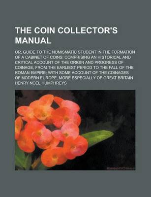 The Coin Collector's Manual; Or, Guide to the Numismatic Student in the Formation of a Cabinet of Coins by Henry Noel Humphreys