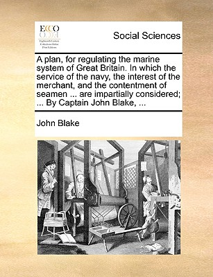 A Plan, for Regulating the Marine System of Great Britain. in Which the Service of the Navy, the Interest of the Merchant, and the Contentment of Seamen ... Are Impartially Considered; ... by Captain John Blake, by John Blake