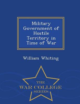 Military Government of Hostile Territory in Time of War - War College Series by Dr William Whiting