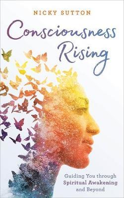 Consciousness Rising: Guiding You through Spiritual Awakening and beyond by Nicky Sutton