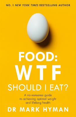 Food: WTF Should I Eat?: The no-nonsense guide to achieving optimal weight and lifelong health by Mark Hyman